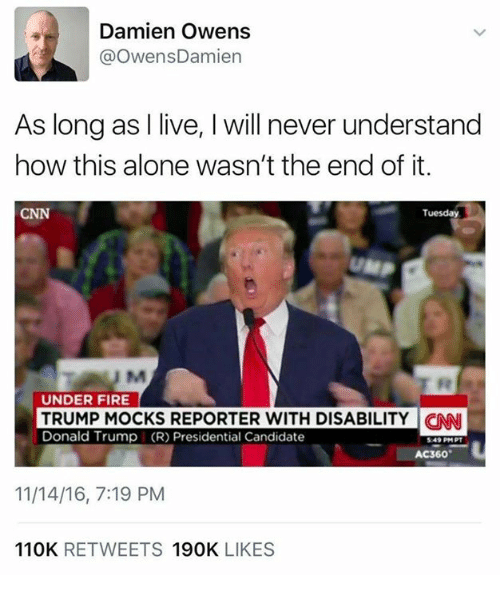 Donald Trump, Memes, and Candide: Damien Owens  @Owens Damien  As long as I live, l will never understand  how this alone wasn't the end of it.  CNN  Tuesday  UNDER FIRE  TRUMP MOCKS REPORTER WITH DISABILITY CNN  Donald Trump (R) Presidential Candidate  AC360  11/14/16, 7:19 PM  110K  RETWEETS  190K  LIKES