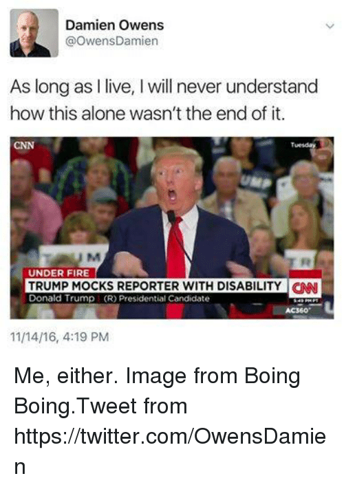 Memes, Image, and Images: Damien Owens  @Owens Damien  As long as  live, l will never understand  how this alone wasn't the end of it.  UNDER FIRE  TRUMP MOCKS REPORTER WITH DISABILITY CNN  Donald Trump (R) Presidential Candidate  11/14/16, 4:19 PM Me, either. Image from Boing Boing.Tweet from https://twitter.com/OwensDamien