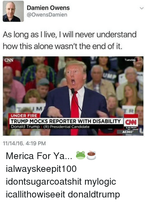 Being Alone, cnn.com, and Donald Trump: Damien Owens  @owensDamien  As long as I live, I will never understand  how this alone wasn't the end of it.  CNN  Tuesday  UNDER FIRE  TRUMP MOCKS REPORTER WITH DISABILITY  Donald Trump (R) Presidential Candidate  AC360  11/14/16, 4:19 PM Merica For Ya... 🐸☕ ialwayskeepit100 idontsugarcoatshit mylogic icallithowiseeit donaldtrump
