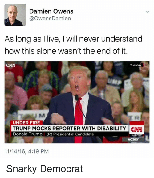 Memes, Candide, and 🤖: Damien Owens  OwensDamien  As long as I live, l will never understand  how this alone wasn't the end of it.  CNN  Tuesday  UM  UNDER FIRE  TRUMP MOCKS REPORTER WITH DISABILITY CNNI  Donald Trump (R) Presidential Candidate  AC360  11/14/16, 4:19 PM Snarky Democrat
