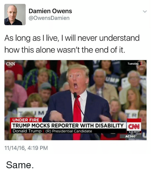 Memes, Candide, and 🤖: Damien Owens  OwensDamien  As long as I live, l will never understand  how this alone wasn't the end of it.  CNN  Tuesday  UM  UNDER FIRE  TRUMP MOCKS REPORTER WITH DISABILITY CNNI  Donald Trump (R) Presidential Candidate  AC360  11/14/16, 4:19 PM Same.