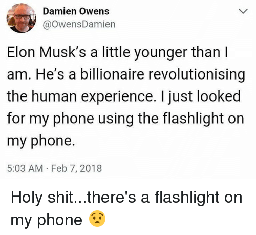 Funny, Phone, and Shit: Damien Owens  @owensDamien  Elon Musk's a little younger than  am. He's a billionaire revolutionising  the human experience. I just looked  for my phone using the flashlight on  my phone  5:03 AM Feb 7, 2018 Holy shit...there's a flashlight on my phone 😧