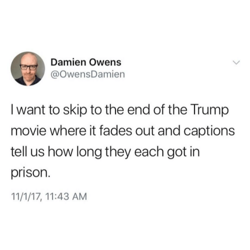 Prison, Movie, and Trump: Damien Owens  @OwensDamien  I want to skip to the end of the Trump  movie where it fades out and captions  tell us how long they each got in  prison.  11/1/17, 11:43 AM