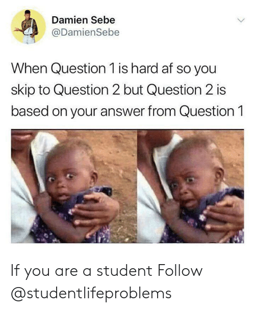 Af, Tumblr, and Http: Damien Sebe  @DamienSebe  When Question 1 is hard af so you  skip to Question 2 but Question 2 is  based on your answer from Question 1 If you are a student Follow @studentlifeproblems​