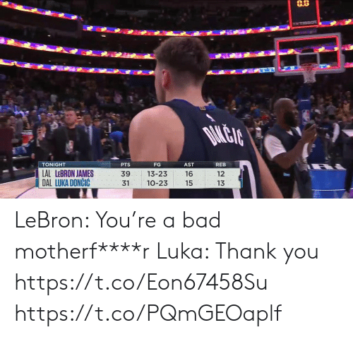 Dal: DAMLEIA  TONIGHT  PTS  FG  AST  REB  LAL LEBRON JAMES  DAL LUKA DONCIC  12  39  13-23  16  13  31  10-23  15 LeBron: You're a bad motherf****r Luka: Thank you https://t.co/Eon67458Su https://t.co/PQmGEOaplf