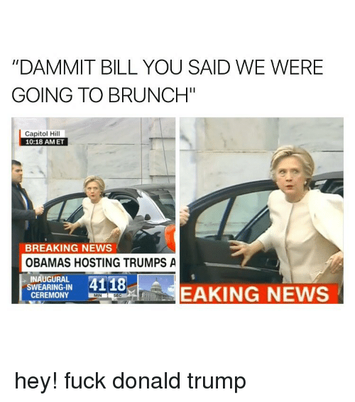 """Fuck Donald Trump: """"DAMMIT BILL YOU SAID WE WERE  GOING TO BRUNCH""""  Capitol Hill  10:18 AM ET  BREAKING NEWS  OBAMAS HOSTING TRUMPS A  INAUGURAL  4118  SWEARING-IN  EAKING NEWS  CEREMONY LMN  SEC hey! fuck donald trump"""