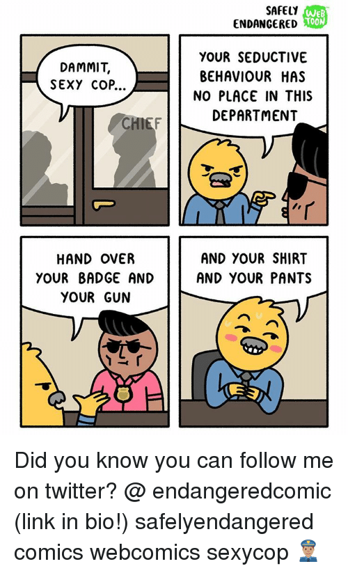 Seductively: DAMMIT,  SEXY COP...  HAND OVER  YOUR BADGE AND  YOUR GUN  SAFELY  WEB  TOON  ENDANGERED  YOUR SEDUCTIVE  BEHAVIOUR HAS  NO PLACE IN THIS  DEPARTMENT  AND YOUR SHIRT  AND YOUR PANTS  E E Did you know you can follow me on twitter? @ endangeredcomic (link in bio!) safelyendangered comics webcomics sexycop 👮🏽