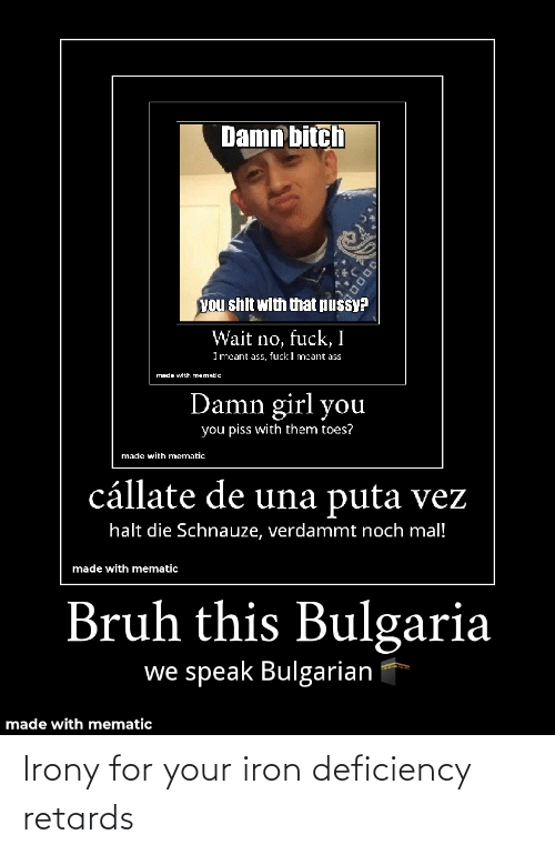puta: Damn bitch  you shit with that pussy?  Wait no, fuck,I  I mcant ass, fuck I mcant ass  Made with mematic  Damn girl you  you piss with them toes?  made with mematic  cállate de una puta vez  halt die Schnauze, verdammt noch mal!  made with mematic  Bruh this Bulgaria  we speak Bulgarian  made with mematic  10000 Irony for your iron deficiency retards