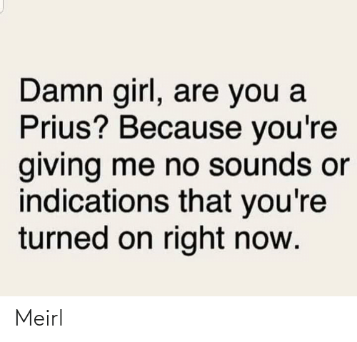 Turned: Damn girl, are you a  Prius? Because you're  giving me no sounds or  indications that you're  turned on right now. Meirl