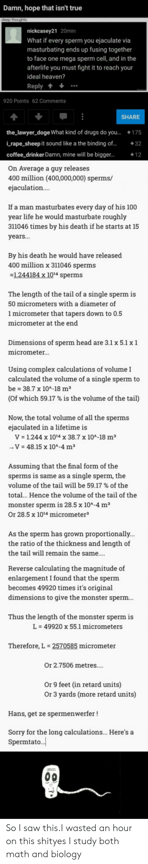 The Ratio: Damn, hope that isn't true  nickcasey21 20min  What if every sperm you ejaculate via  masturbating ends up fusing together  to face one mega sperm cell, and in the  afterlife you must fight it to reach your  ideal heaven?  Reply +  920 Points 62 Comments  SHARE  the_lawyer_doge What kind of drugs do you...175  i rape_sheep it sound like a the binding of...32  coffee drinker Damn, mine will be bigger...  On Average a guy releases  400 million (400,000,000) sperms/  ejaculation  If a man masturbates every day of his 100  year life he would masturbate roughly  311046 times by his death if he starts at 15  years...  By his death he would have released  400 million x 311046 sperms  1.244184 x 1014 sperms  The length of the tail of a single sperm is  50 micrometers with a diameter of  1 micrometer that tapers down to 0.5  micrometer at the end  Dimensions of sperm head are 3.1 x 5.1 x 1  micrometer.  Using complex calculations of volume I  calculated the volume of a single sperm to  be 38.7 x 104-18 m3  (of which 59.17 % is the volume of the tail)  Now, the total volume of all the sperms  ejaculated in a lifetime is  V 1.244 x 1014 x 38.7 x 10A-18 m3  V 48.15 x 104-4 m3  Assuming that the final form of the  sperms is same as a single sperm, the  volume of the tail will be 59.17 % of the  total.. Hence the volume of the tail of the  monster sperm is 28.5 x 10A-4 m3  Or 28.5 x 1014 micrometer3  As the sperm has grown proportionally  the ratio of the thickness and length of  the tail will remain the same...  Reverse calculating the magnitude of  enlargement I found that the sperm  becomes 49920 times it's original  dimensions to give the monster sperm  Thus the length of the monster sperm is  L-49920 x 55.1 micrometers  Therefore, L  2570585 micrometer  Or 2.7506 metres....  Or 9 feet (in retard units)  Or 3 yards (more retard units)  Hans, get ze spermenwerfer!  Sorry for the long calculations... Here's a  Spermtato. So I saw this.I wasted an hour on this shityes I study both math and biology