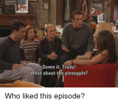 Trudy: Damn it, Trudy!  What about the pineapple? Who liked this episode?