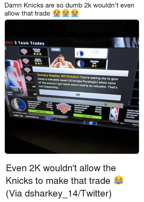 Not Happening: Damn Knicks are so dumb 2k wouldn't even  allow that trade  Zachary Staples, GM (Knicks): You're asking me to give  away a valuable asset (Kristaps Porzingis) when none  of the assets I get back seem nearly as valuable. That's  not happening.  ок  SELECT Even 2K wouldn't allow the Knicks to make that trade 😂 (Via dsharkey_14/Twitter)