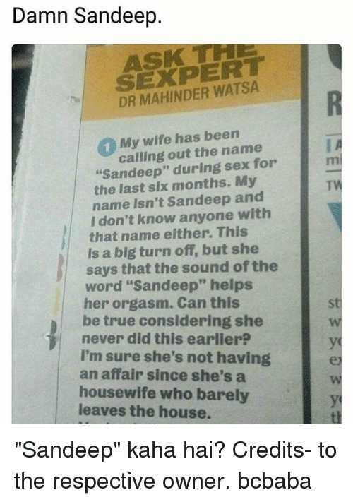"""Memes, Sex, and True: Damn Sandeep  ASK T  SEXPERT  DR MAHINDER WATSA  1 My wife has been  calling out the name  """"Sandeep"""" during sex for  the last six months. My  TW  name isn't Sandeep and  I don't know anyone with  that name either. This  is a big turn off, but she  word """"Sandeep"""" helps  be true considering she  I'm sure she's not having  says that the sound of the  her orgasm. Can this  never did this earlier?  an affair since she's a  housewife who barely  leaves the house. """"Sandeep"""" kaha hai? Credits- to the respective owner. bcbaba"""