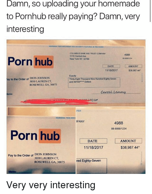 Anaconda, Memes, and New York: Damn,  so  uploading  your  homemade  to Pornhub really paying? Damn, very  interesting  COLUMOUS BANK AND TRUST COMPANY  1110 Central Ave  New York NY 32789  4988  Porn hub  DAT  11/18/2017  AMOUNT  $38,987 44  Exactly  Thity Eight Thousand Nine Hundred Eighty Seven  and 44/100 Dolars  ay to the Order of DION JOHNSON  3030 LAUREN CT  ROSEWELL GA, 30075  Caroal Lemmy  03  PER  WARNING:THIS DOCI  PANY  4988  88-8888/1234  Porn hub  DATE  AMOUNT  11/18/2017  $38,987.44  Pay to the Order of DION JOHNSON  3030 LAUREN CT  ROSEWELL GA, 30075  red Eighty-Seven  Memo: Very very interesting