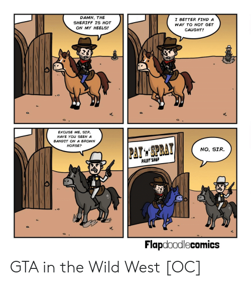 excuse me sir: DAMN, THE  SHERIFF TS HOT  ON MY HEELS!  I BETTER FIND A  WAY TO NOT GET  CAUGHT!  EXCUSE ME, SIR.  HAVE YOU SEEN A  BANDIT ON A BROWN  HORSE?  NO, SIR.  PAINT SHOP  Flapdoodlecomics GTA in the Wild West [OC]