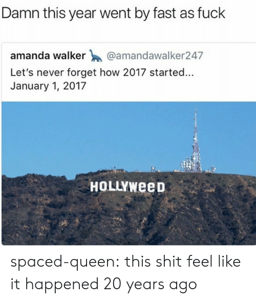 Tumblr, Queen, and Blog: Damn this year went by fast as fuck  amanda walker @amandawalker247  Let's never forget how 2017 started...  January 1, 2017  HOLLYWeep spaced-queen:  this shit feel like it happened 20 years ago
