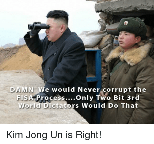 Kim Jong-Un, Never, and Kim: DAMN We would Never corrupt the  FISA Process....Only Two Bit 3rd  Wor  ictators Would Do That Kim Jong Un is Right!