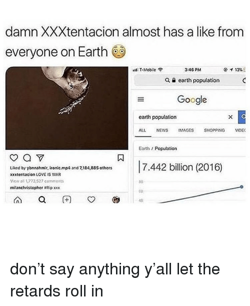 Google Earth: damn XXXtentacion almost has a like from  everyone on Earth  s111 T-Mobile令  3:46 PM  ケイ13% E  Q a earth population  Google  earth population  ALL NEWS IMAGES SHOPPING VIDE  Earth/Population  Liked by ybnnahmir, ironic.mp  xxxtentacion LOVE IS WAR  View all 1,773,527 comments  milanchristopher Ripxx  and 7,184,885 others  68  48 don't say anything y'all let the retards roll in