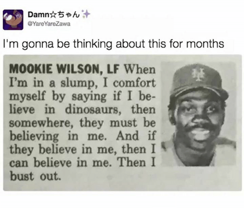 Dank, Dinosaurs, and 🤖: Damn  @YareYareZawa  I'm gonna be thinking about this for months  MOOKIE WILSON, LF When  I'm in a slump, I comfort  myself by saying if I be-  lieve in dinosaurs, then  somewhere, they must be  believing in me. And if  they believe in me, then I  can believe in me. Then I  bust out.