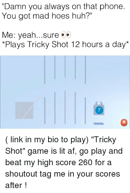 "Alwaysed: ""Damn you always on that phone  You got mad hoes huh?""  Me: yeah...sure.  *Plays Tricky Shot 12 hours a day*  7 ( link in my bio to play) ""Tricky Shot"" game is lit af, go play and beat my high score 260 for a shoutout tag me in your scores after !"