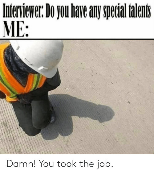 job: Damn! You took the job.