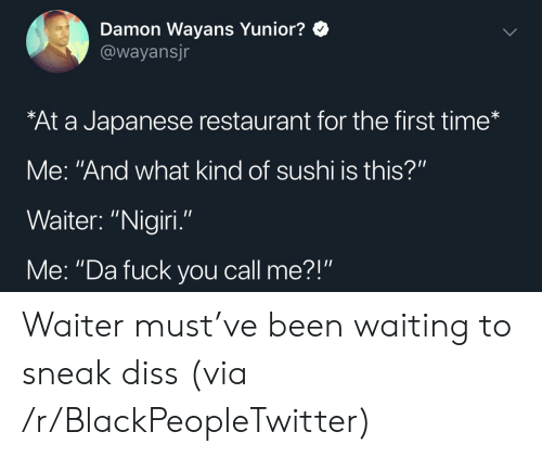 """Sushi: Damon Wayans Yunior?  @wayansjr  At a Japanese restaurant for the first time*  Me: """"And what kind of sushi is this?""""  Waiter: """"Nigiri  Me: """"Da fuck you call me?"""" Waiter must've been waiting to sneak diss (via /r/BlackPeopleTwitter)"""