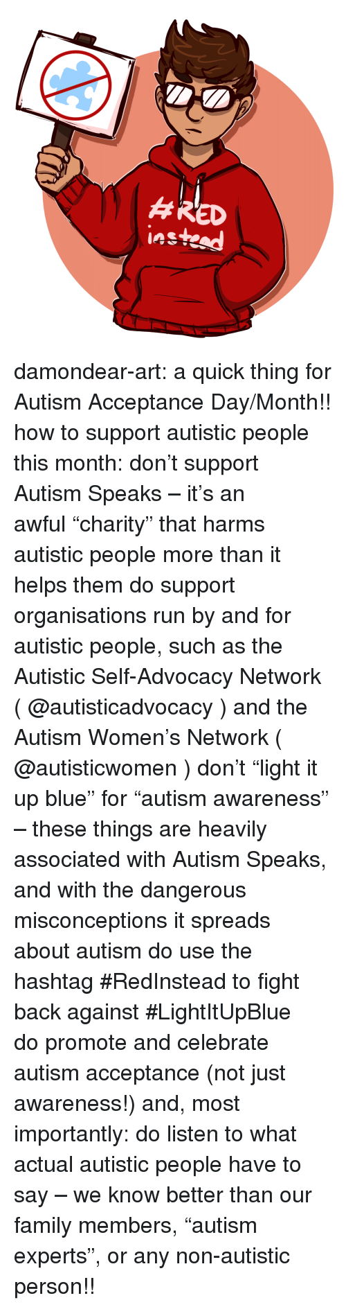 "know better: damondear-art:  a quick thing for Autism Acceptance Day/Month!! how to support autistic people this month:  don't support Autism Speaks – it's an awful ""charity"" that harms autistic people more than it helps them  do support organisations run by and for autistic people, such as the Autistic Self-Advocacy Network ( @autisticadvocacy​ ) and the Autism Women's Network ( @autisticwomen​ )  don't ""light it up blue"" for ""autism awareness"" – these things are heavily associated with Autism Speaks, and with the dangerous misconceptions it spreads about autism  do use the hashtag #RedInstead to fight back against #LightItUpBlue  do promote and celebrate autism acceptance (not just awareness!) and, most importantly:  do listen to what actual autistic people have to say – we know better than our family members, ""autism experts"", or any non-autistic person!!"