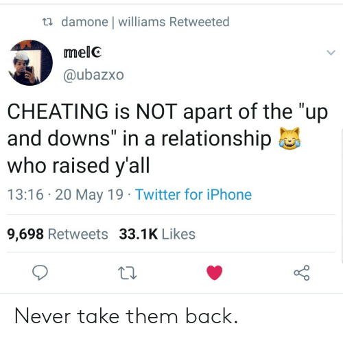 "13 16: damone l williams Retweeted  melC  @ubazxo  CHEATING is NOT apart of the ""up  and downs"" in a relationship  who raised y'all  13:16 20 May 19 Twitter for iPhone  9,698 Retweets 33.1K Likes Never take them back."