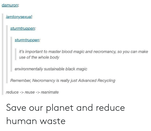 Reuse: damuron  iamtonysexual  sturmtruppen:  sturmtruppen  it's important to master blood magic and necromancy, so you can make  use of the whole body  environmentally sustainable black magic  Remember, Necromancy is really just Advanced Recycling  reduce- reuse -reanimate Save our planet and reduce human waste