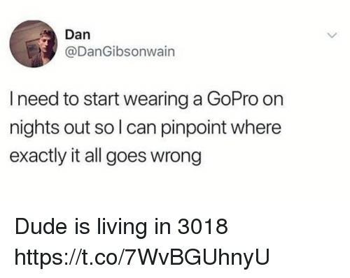 GoPro: Dan  @DanGibsonwain  I need to start wearing a GoPro on  nights out so l can pinpoint where  exactly it all goes wrong Dude is living in 3018 https://t.co/7WvBGUhnyU