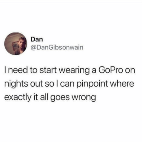 GoPro: Dan  @DanGibsonwain  I need to start wearing a GoPro on  nights out so l can pinpoint where  exactly it all goes wrong