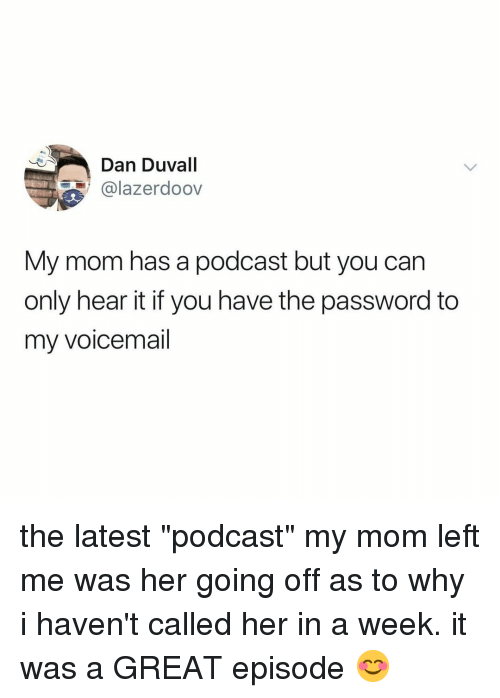 "Relatable, Mom, and Her: Dan Duvall  @lazerdoov  My mom has a podcast but you can  only hear it if you have the password to  my voicemail the latest ""podcast"" my mom left me was her going off as to why i haven't called her in a week. it was a GREAT episode 😊"