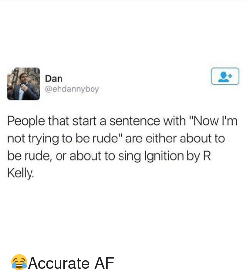 "Af, Memes, and R. Kelly: Dan  @ehdannyboy  People that start a sentence with ""Now I'm  not trying to be rude"" are either about to  be rude, or about to sing Ignition by R  Kelly. 😂Accurate AF"