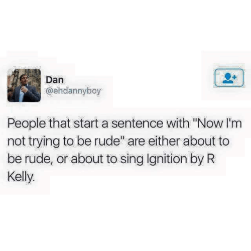 """R. Kelly, Rude, and Ignition: Dan  @ehdannyboy  People that start a sentence with """"Now I'm  not trying to be rude"""" are either about to  be rude, or about to sing Ignition by R  Kelly"""