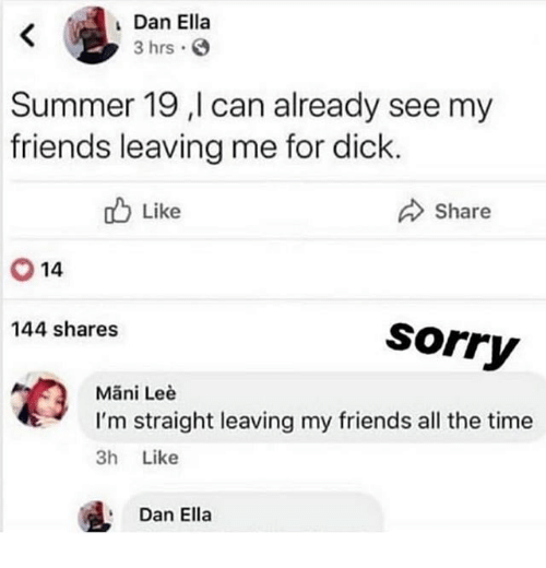Friends, Sorry, and Summer: Dan Ella  3 hrs  Summer 19 ,l can already see my  friends leaving me for dick  ob Like  Share  14  144 shares  Sorry  Mani Leè  tI'm straight leaving my friends all the time  3h Like  Dan Ella