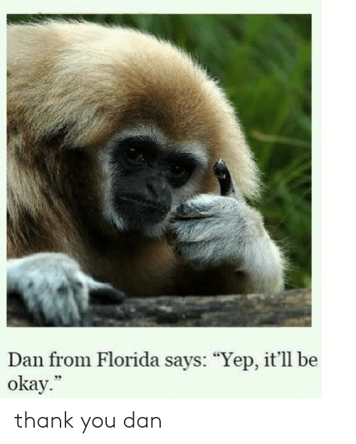 "Thank You, Florida, and Okay: Dan from Florida says: ""Yep, it'll be  okay.  39 thank you dan"