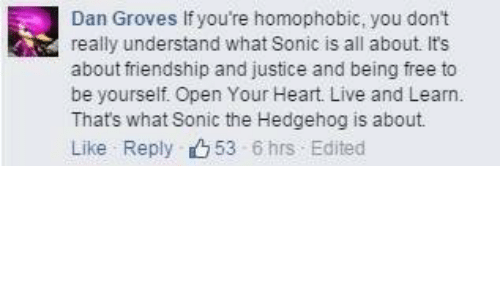 Sonic the Hedgehog, Free, and Heart: Dan Groves If you're homophobic, you don't  really understand what Sonic is all about. It's  about friendship and justice and being free to  be yourself. Open Your Heart. Live and Learn.  Thats what Sonic the Hedgehog is about  Like Reply 53 6hrs Edited
