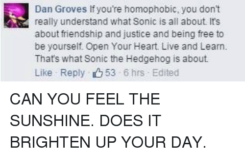 Sonic the Hedgehog, Free, and Heart: Dan Groves If you're homophobic, you don't  really understand what Sonic is all about. It's  about friendship and justice and being free to  be yourself. Open Your Heart. Live and Learn.  Thats what Sonic the Hedgehog is about  Like Reply 53 6hrs Edited <p>CAN YOU FEEL THE SUNSHINE. DOES IT BRIGHTEN UP YOUR DAY.</p>