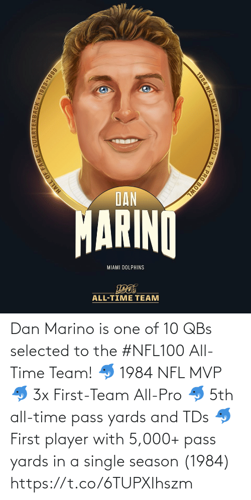 dan: DAN  MARINO  MIAMI DOLPHINS  ALL-TIME TEAM  HALL OF  JACK 1983-1999  1984 NFL MVP 3x ALL-PRO 9x PRO BOWL Dan Marino is one of 10 QBs selected to the #NFL100 All-Time Team!  🐬 1984 NFL MVP 🐬 3x First-Team All-Pro 🐬 5th all-time pass yards and TDs 🐬 First player with 5,000+ pass yards in a single season (1984) https://t.co/6TUPXIhszm
