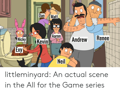 Target, The Game, and Tumblr: Dan  Matt  Aaron  Kevin  Renee  Andrew  Nicky  Exy  Neil littleminyard: An actual scene in the All for the Game series
