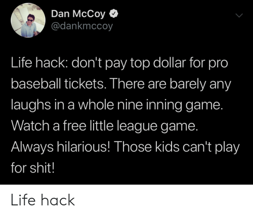 Baseball, Life, and Shit: Dan McCoy  @dankmccoy  Life hack: don't pay top dollar for pro  baseball tickets. There are barely any  laughs in a whole nine inning game.  Watch a free little league game.  Always hilarious! Those kids can't play  for shit! Life hack