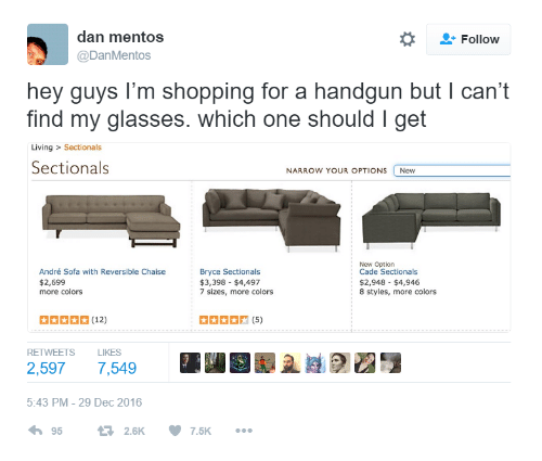 cade: dan mentos  @DanMentos  *  Follow  hey guys l'm shopping for a handgun but I can't  find my glasses. which one should I get  Living > Sectionals  Sectionals  NARROW YOUR OPTIONS New  New Option  Cade Sectionals  $2,948 $4,946  8 styles, more colors  André Sofa with Reversible Chaise  Bryce Sectionals  $2,699  more colors  $3,398 $4,497  7 sizes, more colors  RETWEETS LIKES  5:43 PM-29 Dec 2016