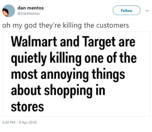 Most Annoying: dan mentos  @DanMentos  Follow  oh my god they're killing the customers  Walmart and Target are  quietly killing one of the  most annoying things  about shopping in  stores  5:30 PM - 9 Apr 2018