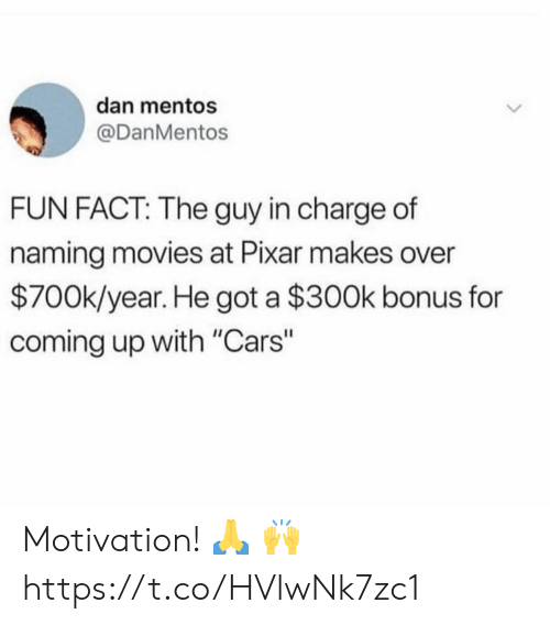 "Cars, Mentos, and Movies: dan mentos  @DanMentos  FUN FACT: The guy in charge of  naming movies at Pixar makes over  $700k/year. He got a $300k bonus for  coming up with ""Cars"" Motivation! 🙏 🙌 https://t.co/HVlwNk7zc1"