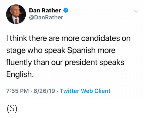 Spanish, Twitter, and English: Dan Rather  @DanRather  I think there are more candidates on  stage who speak Spanish more  fluently than our president speaks  English.  7:55 PM 6/26/19 Twitter Web Client (S)