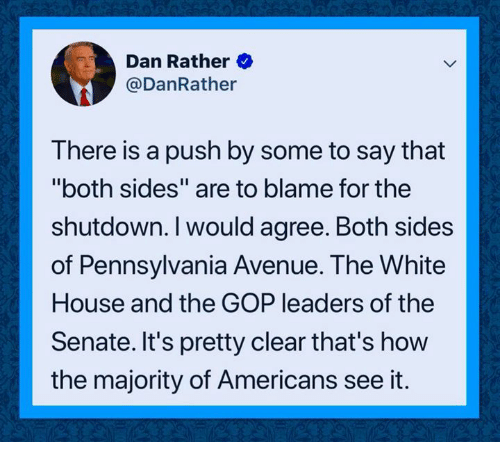 "White House, Avenue, and House: Dan Rather  @DanRather  There is a push by some to say that  ""both sides"" are to blame for the  shutdown. I would agree. Both sides  of Pennsylvania Avenue. The White  House and the GOP leaders of the  Senate. It's pretty clear that's how  the majority of Americans see it."
