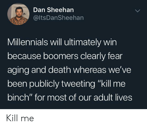 "Millennials, Death, and Fear: Dan Sheehan  @ItsDanSheehan  Millennials will ultimately win  because boomers clearly fear  aging and death whereas we've  been publicly tweeting ""kill me  binch"" for most of our adult lives Kill me"