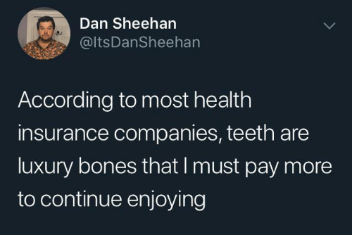 Bones, Health Insurance, and According: Dan Sheehan  @ltsDanSheehan  According to most health  insurance companies, teeth are  luxury bones that I must pay more  to continue enjoying