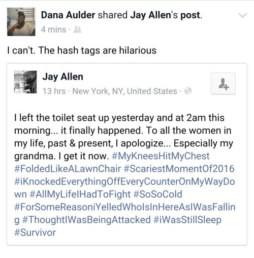 Doug, Grandma, and Jay: Dana Aulder shared Jay Allen's post  4 mins  I can't. The hash tags are hilarious  Jay Allen  13 hrs New York, NY, United States  DOUG  I left the toilet seat up yesterday and at 2am this  morning... t finally happened. lo all the women in  my life, past & present, l apologize... Especially my  grandma. I get it now. #MyKneesHitMyChest  #Folded LikeALawnChair #ScariestMomentOf2016  #iknockedEverythingOffEveryCounterOnMyWayDo  wn #All MyLife!HadToFight #SoSoCold  #ForSomeReasoniYelledWholsInHereAslWasFallin  g