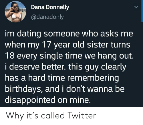 Dating, Disappointed, and Twitter: Dana Donnelly  @danadonly  im dating someone who asks me  when my 17 year old sister turns  18 every single time we hang out.  i deserve better. this guy clearly  has a hard time remembering  birthdays, and i don't wanna be  disappointed on mine. Why it's called Twitter